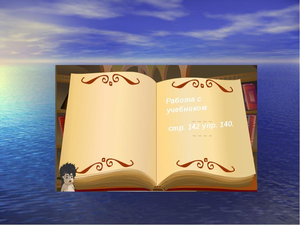 Работа с учебником стр. 142 упр. 140.