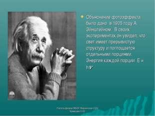 Объяснение фотоэффекта было дано в 1905 году А. Эйнштейном. В своих экспериме