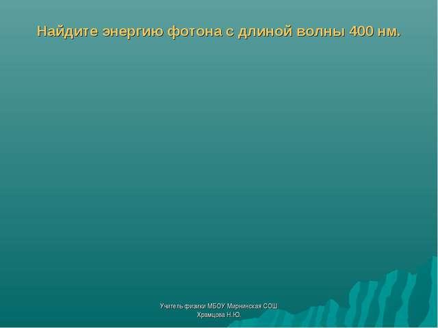 Найдите энергию фотона с длиной волны 400 нм. Учитель физики МБОУ Мирнинская...