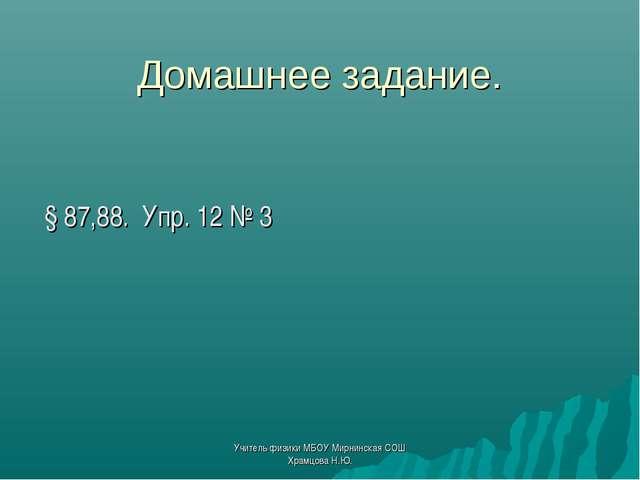 Домашнее задание. § 87,88. Упр. 12 № 3 Учитель физики МБОУ Мирнинская СОШ Хра...