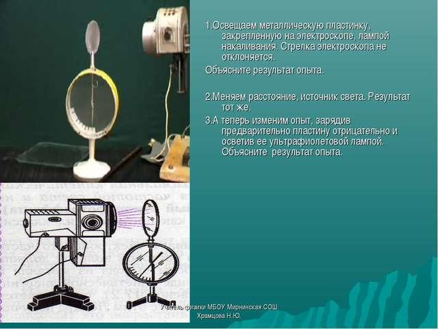 1.Освещаем металлическую пластинку, закрепленную на электроскопе, лампой нака...