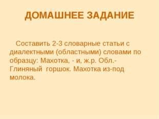 ДОМАШНЕЕ ЗАДАНИЕ Составить 2-3 словарные статьи с диалектными (областными) сл