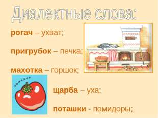 рогач – ухват; пригрубок – печка; махотка – горшок; щарба – уха; поташки - по