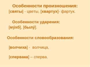 Особенности произношения: [святы] - цветы, [хвартух]- фартук. Особенности уда