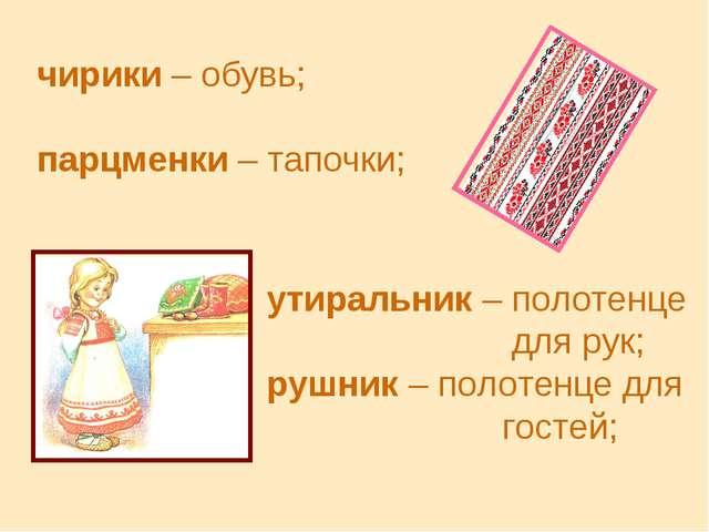 чирики – обувь; парцменки – тапочки; утиральник – полотенце для рук; рушник –...