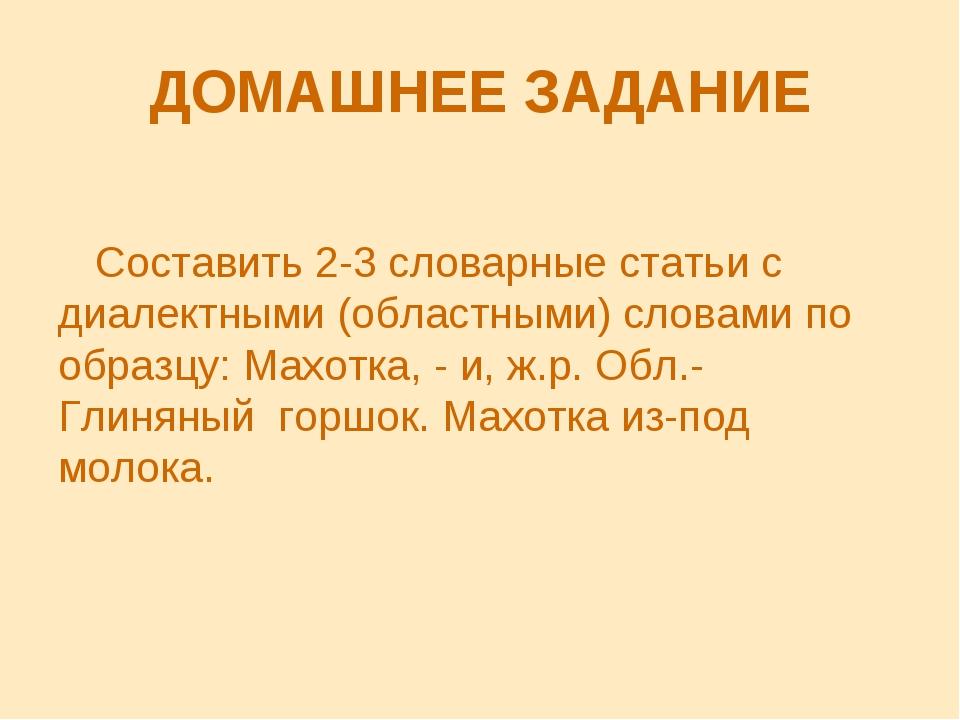 ДОМАШНЕЕ ЗАДАНИЕ Составить 2-3 словарные статьи с диалектными (областными) сл...