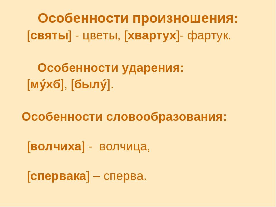 Особенности произношения: [святы] - цветы, [хвартух]- фартук. Особенности уда...