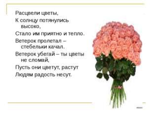Расцвели цветы, К солнцу потянулись высоко, Стало им приятно и тепло. Ветерок
