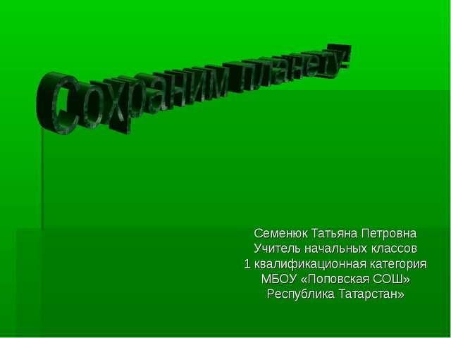 Семенюк Татьяна Петровна Учитель начальных классов 1 квалификационная категор...