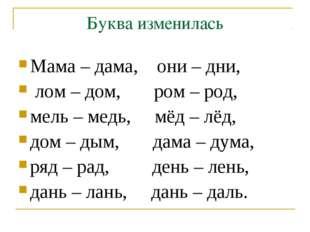 Буква изменилась Мама – дама, они – дни, лом – дом, ром – род, мель – медь, м