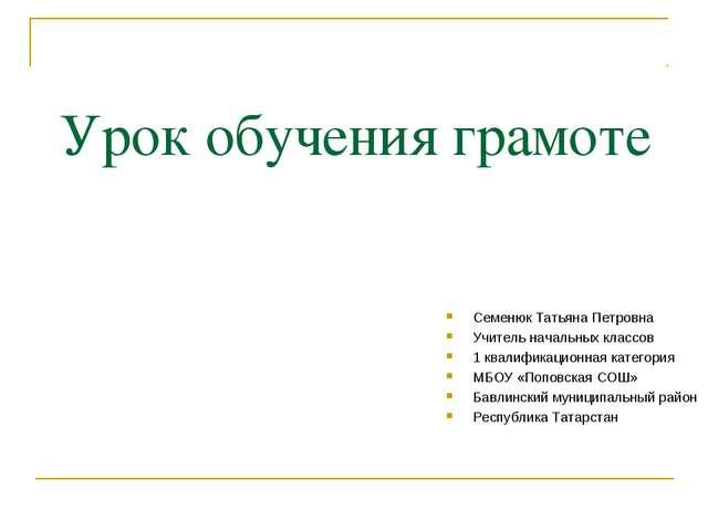 Урок обучения грамоте Семенюк Татьяна Петровна Учитель начальных классов 1 к...
