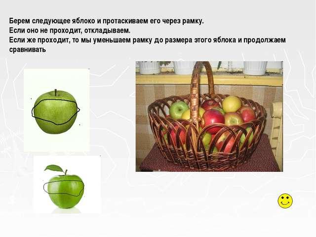 Берем следующее яблоко и протаскиваем его через рамку. Если оно не проходит,...