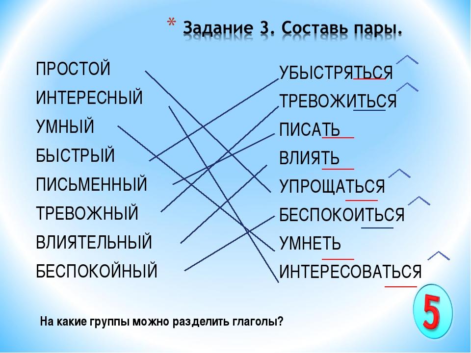 На какие группы можно разделить глаголы? ПРОСТОЙ ИНТЕРЕСНЫЙ УМНЫЙ БЫСТРЫЙ ПИС...