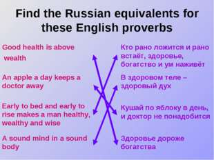 Find the Russian equivalents for these English proverbs Good health is above