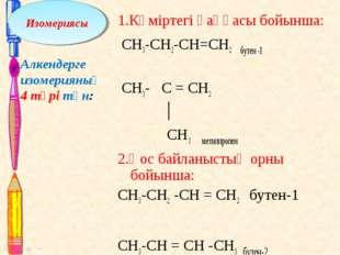 1.Көміртегі қаңқасы бойынша: CH3-CH2-CH=CH2 бутен -1 CH3- C = CH2 │ CH3 мети