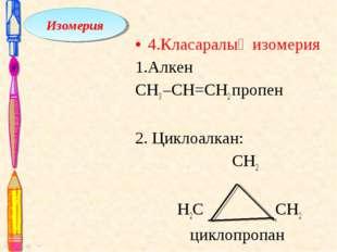 4.Класаралық изомерия 1.Алкен СН3 –СН=CH2 пропен 2. Циклоалкан: СН2 Н2С СH2