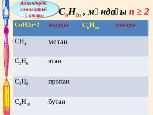 СnH2n , мұндағы n ≥ 2 Алкендердің гомологтық қатары CnH2n+2 аталуы СnН2nа