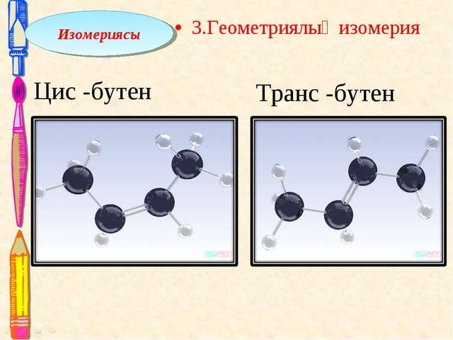 3.Геометриялық изомерия Транс -бутен Цис -бутен Изомериясы