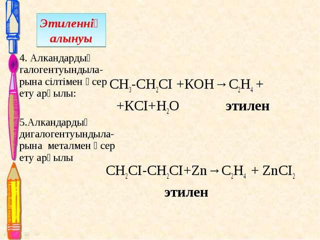 СН3-СН2СІ +КОН→С2Н4 + +КСІ+Н2О этилен СН2СІ-СН2СІ+Zn→C2H4 + ZnCI2 этилен 4....