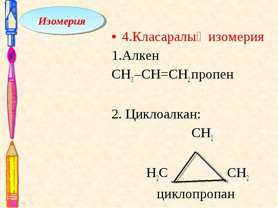 4.Класаралық изомерия 1.Алкен СН3 –СН=CH2 пропен 2. Циклоалкан: СН2 Н2С СH2...