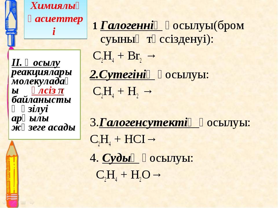 1 Галогеннің қосылуы(бром суының түссізденуі): С2Н4 + Br2 → 2.Сутегінің қосы...