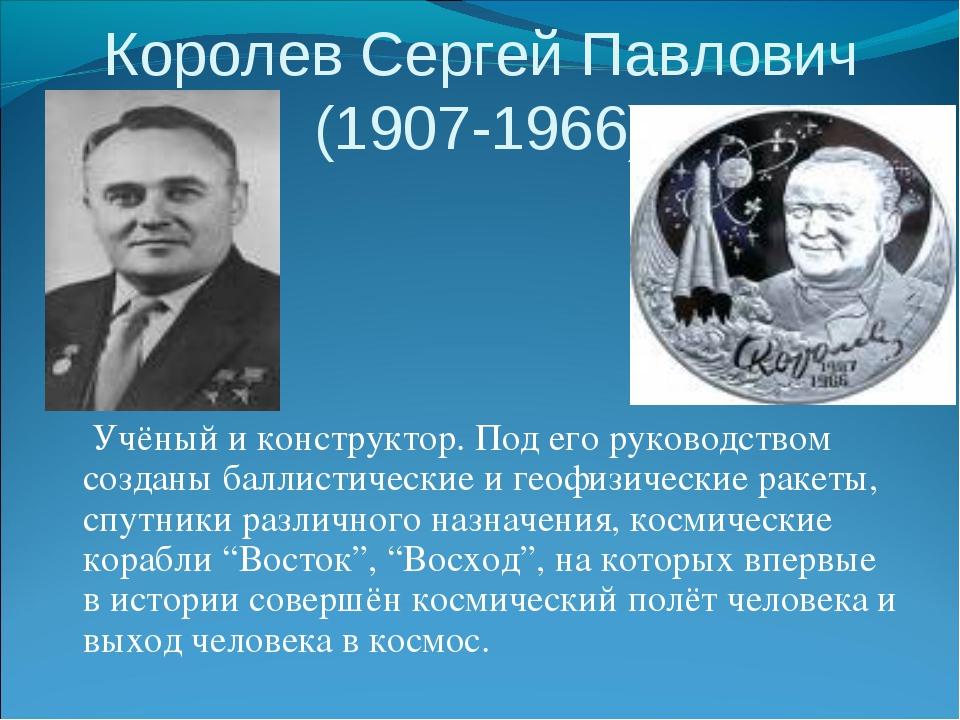 Королев Сергей Павлович (1907-1966) Учёный и конструктор. Под его руководство...