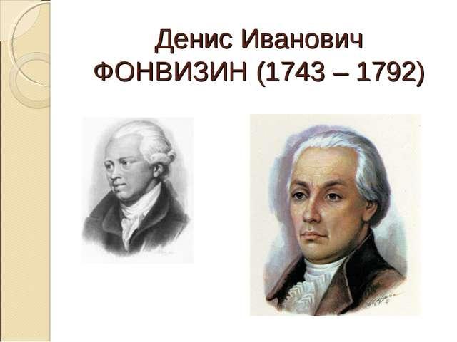 Денис Иванович ФОНВИЗИН (1743 – 1792)