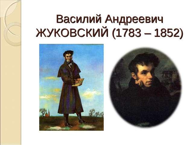 Василий Андреевич ЖУКОВСКИЙ (1783 – 1852)