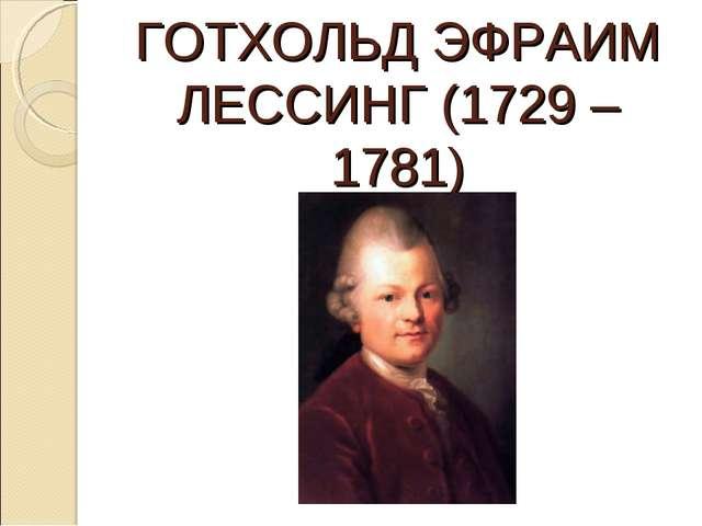 ГОТХОЛЬД ЭФРАИМ ЛЕССИНГ (1729 – 1781)