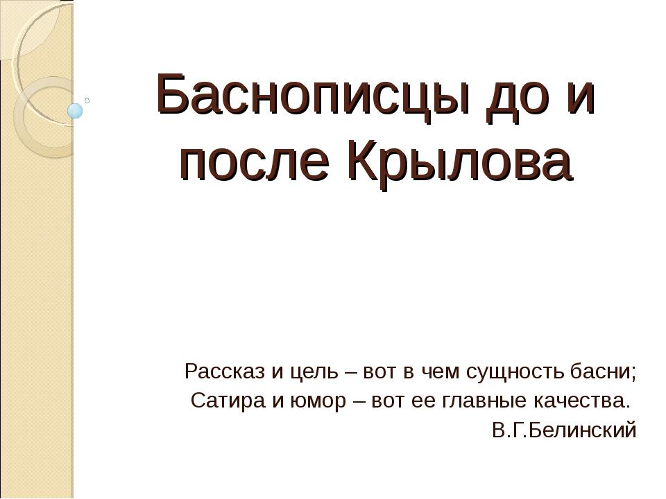 Баснописцы до и после Крылова Рассказ и цель – вот в чем сущность басни; Сати...