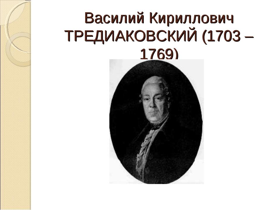Василий Кириллович ТРЕДИАКОВСКИЙ (1703 – 1769)