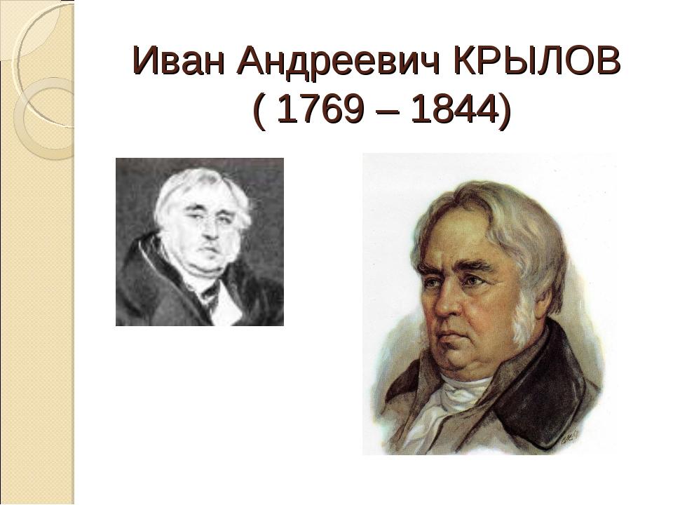 Иван Андреевич КРЫЛОВ ( 1769 – 1844)