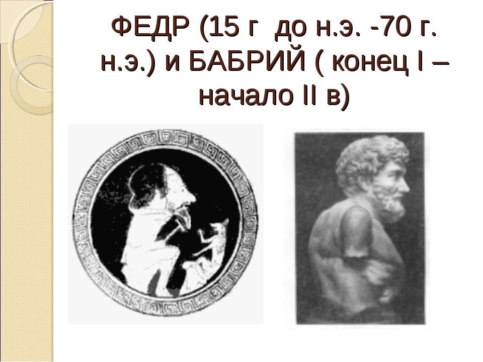 ФЕДР (15 г до н.э. -70 г. н.э.) и БАБРИЙ ( конец I – начало II в)