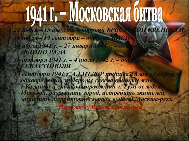22 июня – 15 августа – оборона БРЕСТСКОЙ КРЕПОСТИ 10 июля – 19 сентября – обо...