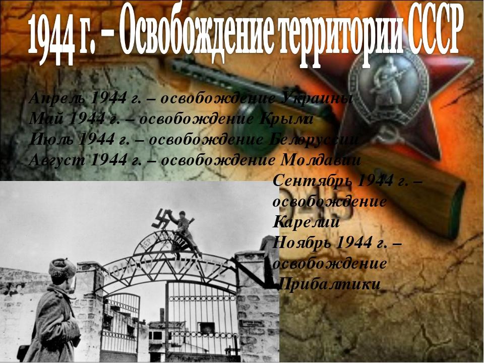Апрель 1944 г. – освобождение Украины Май 1944 г. – освобождение Крыма Июль 1...