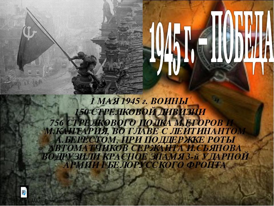 1 МАЯ 1945 г. ВОИНЫ 150 СТРЕЛКОВОЙ ДИВИЗИИ 756 СТРЕЛКОВОГО ПОЛКА М.ЕГОРОВ И М...