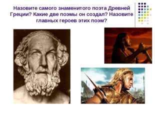 Назовите самого знаменитого поэта Древней Греции? Какие две поэмы он создал?
