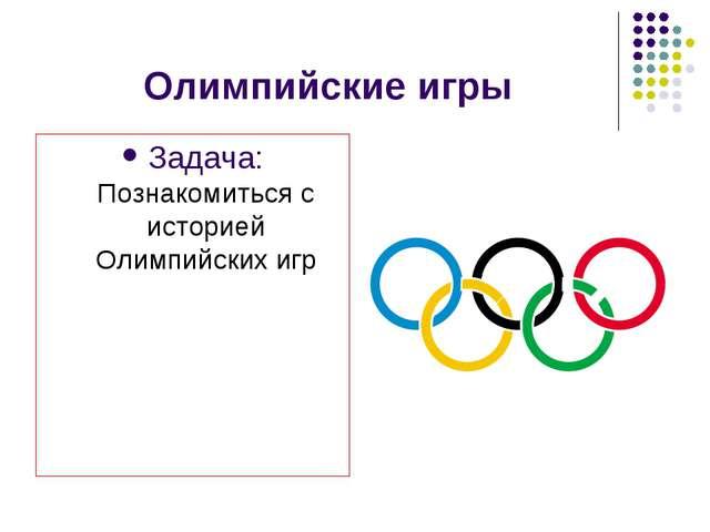 Олимпийские игры Задача: Познакомиться с историей Олимпийских игр