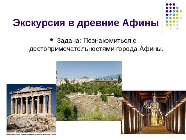 Экскурсия в древние Афины Задача: Познакомиться с достопримечательностями гор...