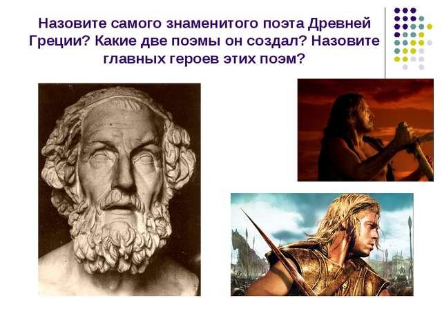 Назовите самого знаменитого поэта Древней Греции? Какие две поэмы он создал?...