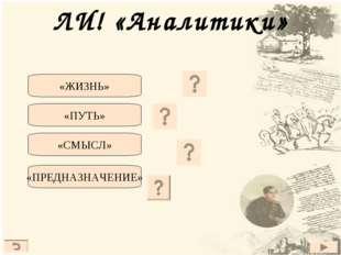 ЛИ! «Аналитики» «Максим Максимыч» «Бэла» «Тамань» «Княжна Мери» «ЖИЗНЬ» «ПУТЬ