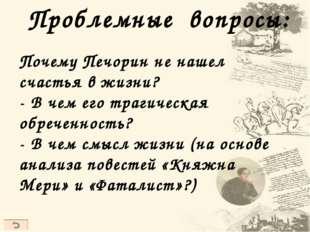Проблемные вопросы: Почему Печорин не нашел счастья в жизни? - В чем его траг