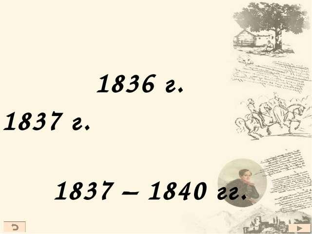 1836 г. 1837 г. 1837 – 1840 гг.