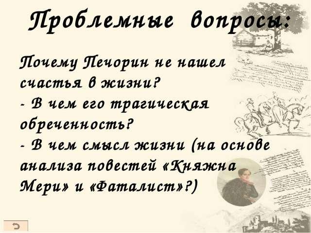 Проблемные вопросы: Почему Печорин не нашел счастья в жизни? - В чем его траг...