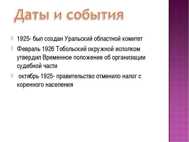 1925- был создан Уральский областной комитет Февраль 1926 Тобольский окружной...