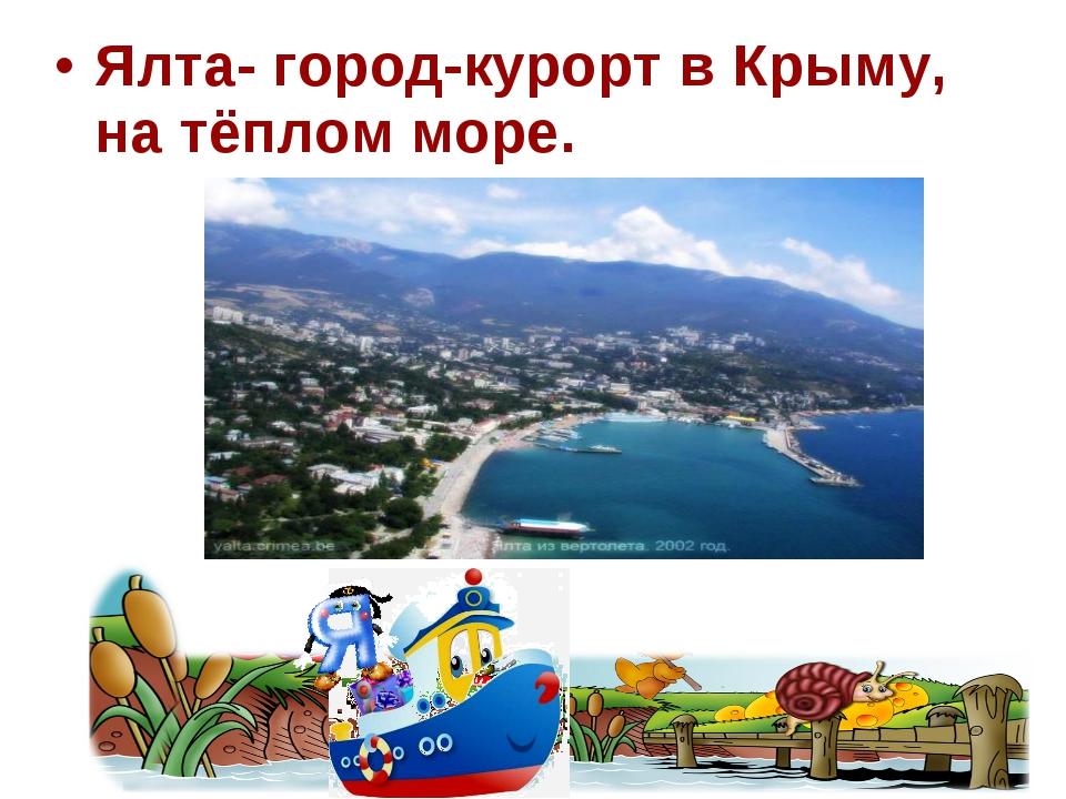 Ялта- город-курорт в Крыму, на тёплом море.