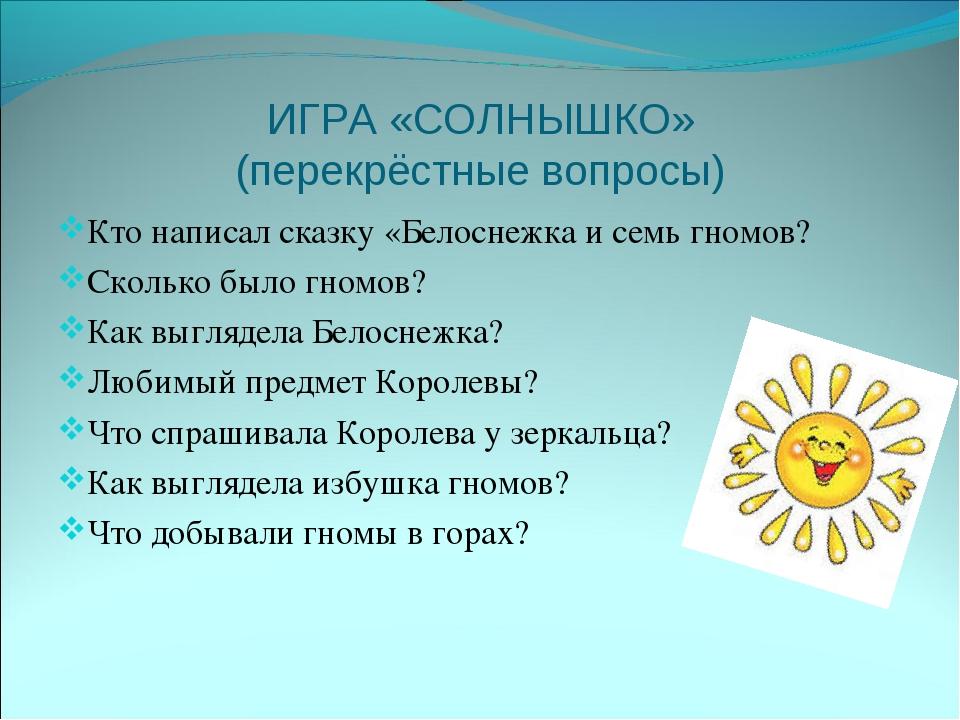 ИГРА «СОЛНЫШКО» (перекрёстные вопросы) Кто написал сказку «Белоснежка и семь...