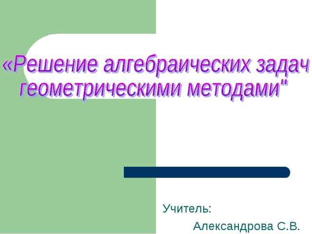 Учитель: Александрова С.В.