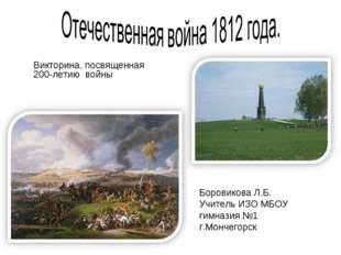 Викторина, посвященная 200-летию войны Боровикова Л.Б. Учитель ИЗО МБОУ гимна