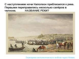 С наступлением ночи Наполеон приблизился к реке. Первыми переправились нескол
